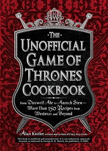 The Unofficial Game of Thrones Cookbook: From Direwolf Ale to Auroch Stew – More Than 150 Recipes from Westeros and Beyo