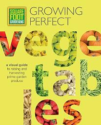 Square Foot Gardening: Growing Perfect Vegetables: A Visual Guide to Raising and Harvesting Prime Garden Produce (All Ne